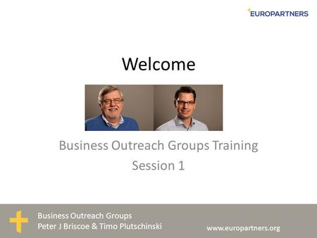 Business Outreach Groups Peter J Briscoe & Timo Plutschinski www.europartners.org Welcome Business Outreach Groups Training Session 1.