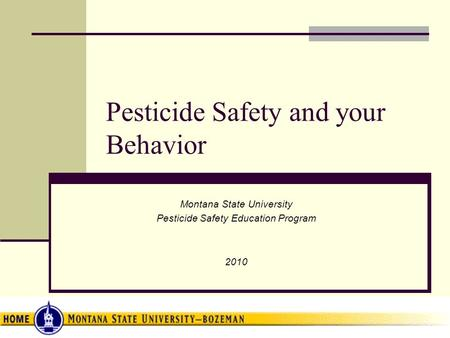 Pesticide Safety and your Behavior Montana State University Pesticide Safety Education Program 2010.