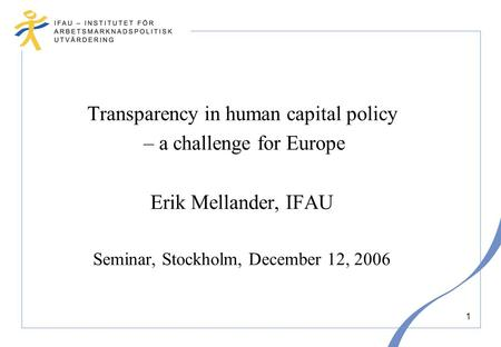 1 Transparency in human capital policy – a challenge for Europe Erik Mellander, IFAU Seminar, Stockholm, December 12, 2006.