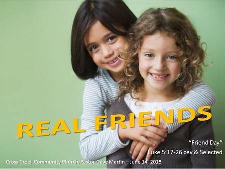 """Friend Day"" Luke 5:17-26 cev & Selected Cross Creek Community Church, Pastor Dave Martin – June 14, 2015."