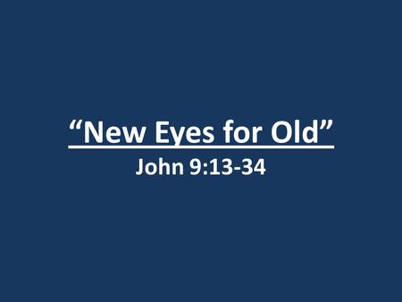"""New Eyes for Old"" John 9:13-34. John 20:30-31 30) Jesus did many other miraculous signs in the presence of his disciples, which are not recorded in this."