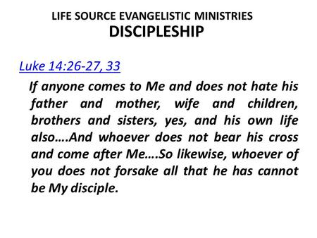 DISCIPLESHIP Luke 14:26-27, 33 If anyone comes to Me and does not hate his father and mother, wife and children, brothers and sisters, yes, and his own.