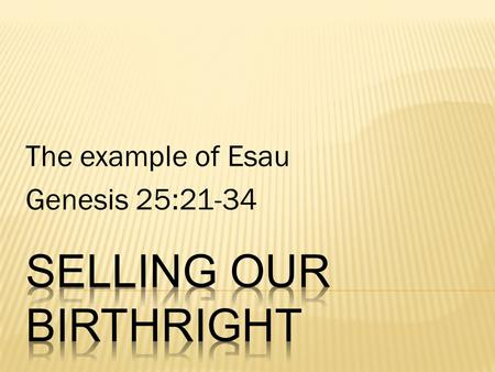The example of Esau Genesis 25:21-34.  Birthright is the right which naturally belonged to the firstborn son…  The birthright of the firstborn consisted.