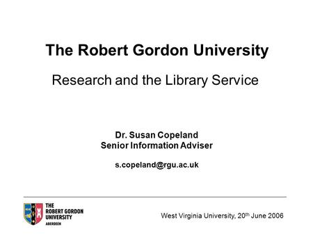 West Virginia University, 20 th June 2006 The Robert Gordon University Research and the Library Service Dr. Susan Copeland Senior Information Adviser