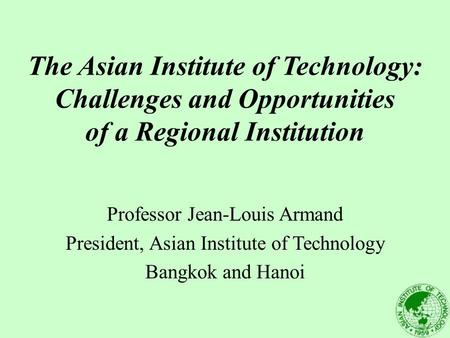 The Asian Institute of Technology: Challenges and Opportunities of a Regional Institution Professor Jean-Louis Armand President, Asian Institute of Technology.