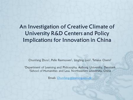 An Investigation of Creative Climate of University R&D Centers and Policy Implications for Innovation in China Chunfang Zhou 1, Palle Rasmussen 1, Lingling.