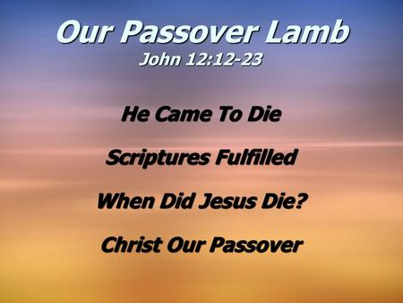 He Came To Die Scriptures Fulfilled When Did Jesus Die? Christ Our Passover Our Passover Lamb John 12:12-23.