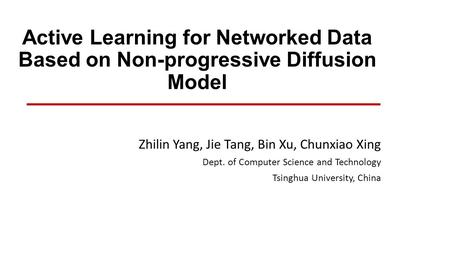 Active Learning for Networked Data Based on Non-progressive Diffusion Model Zhilin Yang, Jie Tang, Bin Xu, Chunxiao Xing Dept. of Computer Science and.