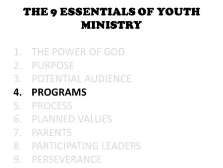 THE 9 ESSENTIALS OF YOUTH MINISTRY 1.THE POWER OF GOD 2.PURPOSE 3.POTENTIAL AUDIENCE 4.PROGRAMS 5.PROCESS 6.PLANNED VALUES 7.PARENTS 8.PARTICIPATING LEADERS.