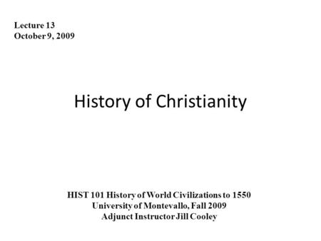 History of Christianity Lecture 13 October 9, 2009 HIST 101 History of World Civilizations to 1550 University of Montevallo, Fall 2009 Adjunct Instructor.