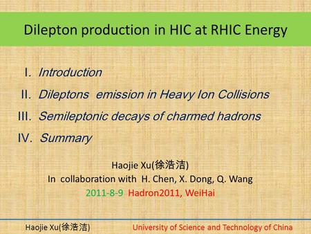 Dilepton production in HIC at RHIC Energy Haojie Xu( 徐浩洁 ) In collaboration with H. Chen, X. Dong, Q. Wang 2011-8-9 Hadron2011, WeiHai Haojie Xu( 徐浩洁 )