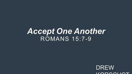 Accept One Another ROMANS 15:7-9 DREW KORSCHOT. Three reasons why we are to accept one another in the church: 1.Christ accepted us. (v. 7)