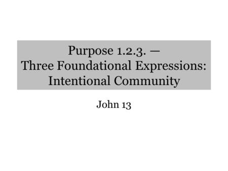 Purpose 1.2.3. — Three Foundational Expressions: Intentional Community John 13.