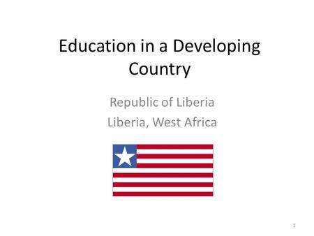Education in a Developing Country Republic of Liberia Liberia, West Africa 1.