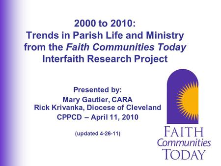 Presented by: Mary Gautier, CARA Rick Krivanka, Diocese of Cleveland CPPCD – April 11, 2010 (updated 4-26-11) 2000 to 2010: Trends in Parish Life and Ministry.