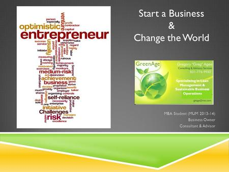 Start a Business & Change the World MBA Student (MUM 2013-14) Business Owner Consultant & Advisor GreenAge Specializing in Lean Management & Sustainable.