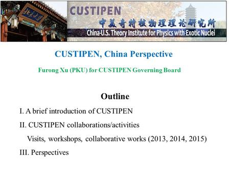 CUSTIPEN, China Perspective Furong Xu (PKU) for CUSTIPEN Governing Board Outline I. A brief introduction of CUSTIPEN II. CUSTIPEN collaborations/activities.