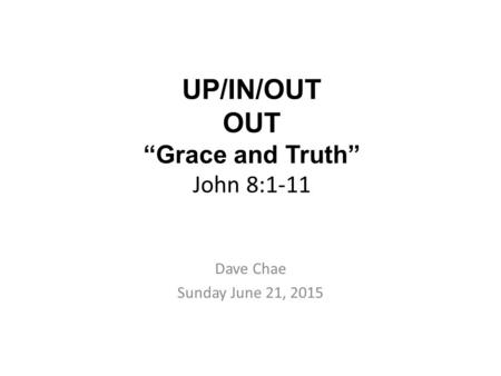 "UP/IN/OUT OUT ""Grace and Truth"" John 8:1-11 Dave Chae Sunday June 21, 2015."