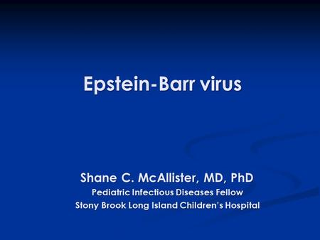 Epstein-Barr virus Epstein-Barr virus Shane C. McAllister, MD, PhD Shane C. McAllister, MD, PhD Pediatric Infectious Diseases Fellow Pediatric Infectious.