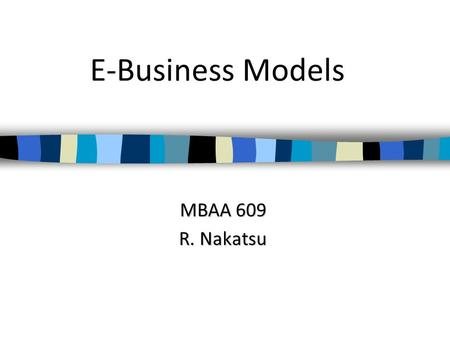 E-Business Models MBAA 609 R. Nakatsu. Electronic Business E-Business are all business activities that use Internet technologies. Three most common categories.