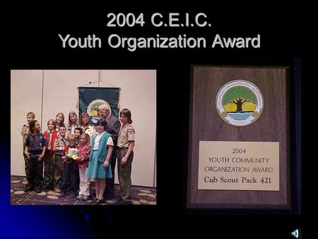 2004 C.E.I.C. Youth Organization Award. Youth Organization Awards Cub Scout Pack 421 Family 19992000200220032004 Only one organization a year is presented.