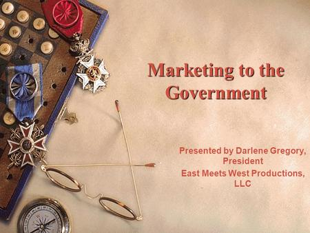 Marketing to the Government Presented by Darlene Gregory, President East Meets West Productions, LLC.