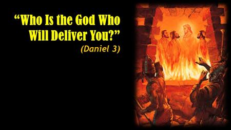 """Who Is the God Who Will Deliver You?"" (Daniel 3)."