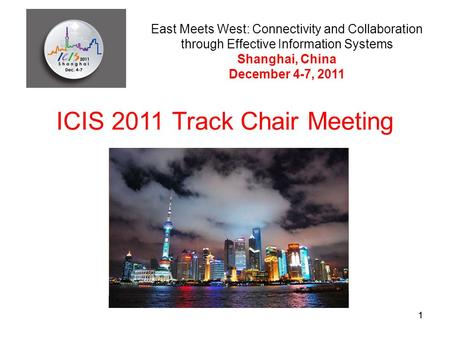 11 ICIS 2011 Track Chair Meeting East Meets West: Connectivity and Collaboration through Effective Information Systems Shanghai, China December 4-7, 2011.