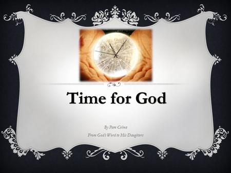 By Pam Cohea From God's Word to His Daughters.  Time Belongs to God – Not Me. Ecc 3:1-11 1 There is a time for everything, and a season for every activity.