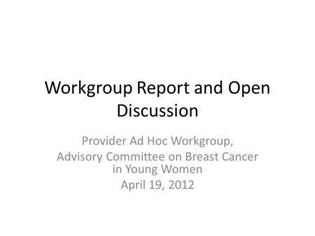 Workgroup Report and Open Discussion Provider Ad Hoc Workgroup, Advisory Committee on Breast Cancer in Young Women April 19, 2012.
