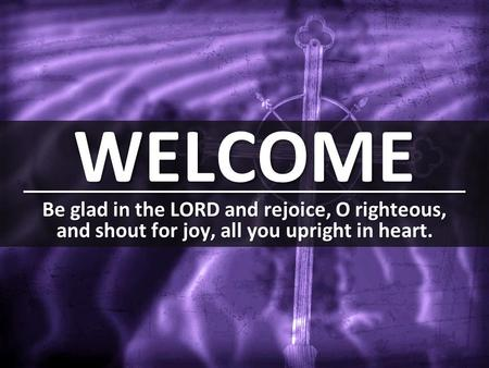 WELCOME Be glad in the LORD and rejoice, O righteous, and shout for joy, all you upright in heart.
