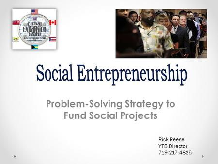 Problem-Solving Strategy to Fund Social <strong>Projects</strong> Rick Reese YTB Director 719-217-4825.