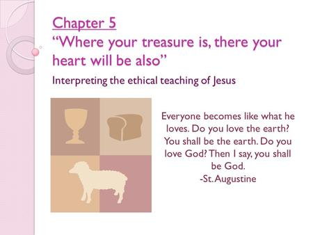 "Chapter 5 ""Where your treasure is, there your heart will be also"" Interpreting the ethical teaching of Jesus Everyone becomes like what he loves. Do you."