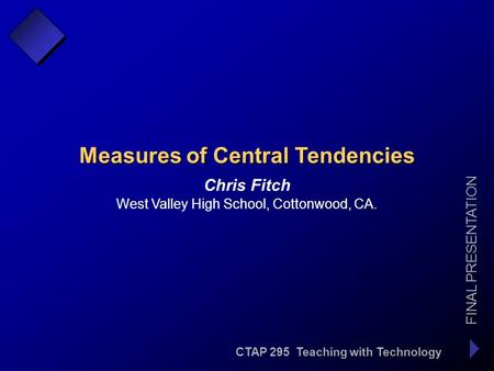 CTAP 295 Teaching with Technology FINAL PRESENTATION Chris Fitch Measures of Central Tendencies West Valley High School, Cottonwood, CA.