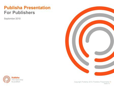 Copyright Publisha 2010: Publisha Presentation 1 Publisha Presentation For Publishers September 2010 Version 1.4.