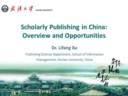 Scholarly Publishing in China: Overview and Opportunities Dr. Lifang Xu Publishing Science Department, School of Information Management, Wuhan University,