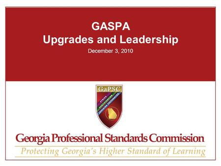 GASPA Upgrades and Leadership December 3, 2010. Disclaimer So, Georgia will accept professional out-of-state certificates to establish professional certification.