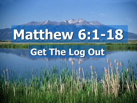 Matthew 6:1-18 Get The Log Out. A God centered message:  Your Father  What was on their minds?  How to be blessed  A God centered life.