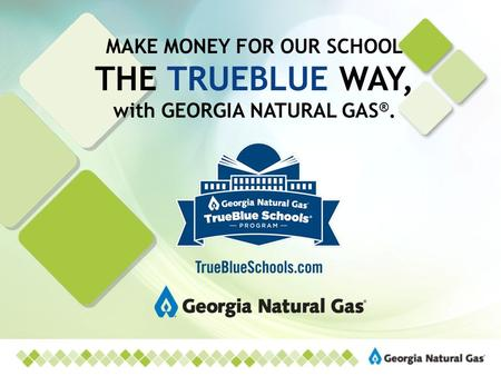 MAKE MONEY FOR OUR SCHOOL THE TRUEBLUE WAY, with GEORGIA NATURAL GAS ®.