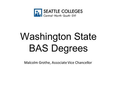 Washington State BAS Degrees Malcolm Grothe, Associate Vice Chancellor.