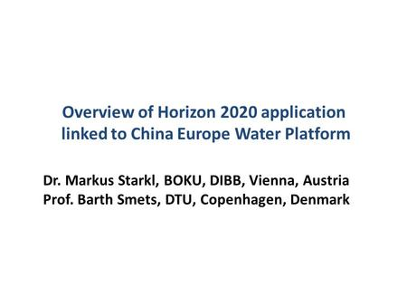 Overview of Horizon 2020 application linked to China Europe Water Platform Dr. Markus Starkl, BOKU, DIBB, Vienna, Austria Prof. Barth Smets, DTU, Copenhagen,