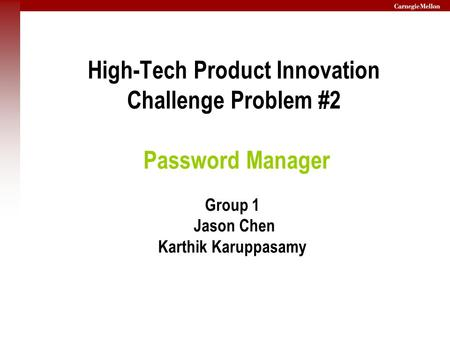 High-Tech Product Innovation Challenge Problem #2 Password Manager Group 1 Jason Chen Karthik Karuppasamy.
