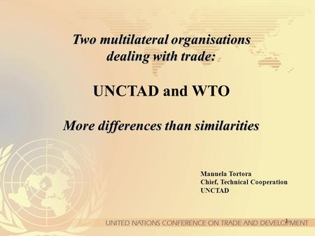 1 Two multilateral organisations dealing with trade: More differences than similarities Two multilateral organisations dealing with trade: UNCTAD and WTO.