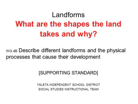 Landforms What are the shapes the land takes and why? WG.4B Describe different landforms and the physical processes that cause their development [SUPPORTING.