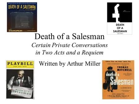 Death of a Salesman Certain Private Conversations in Two Acts and a Requiem Written by Arthur Miller.