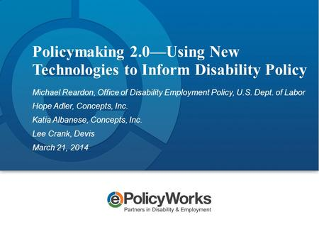 Policymaking 2.0—Using New Technologies to Inform Disability Policy Michael Reardon, Office of Disability Employment Policy, U.S. Dept. of Labor Hope Adler,