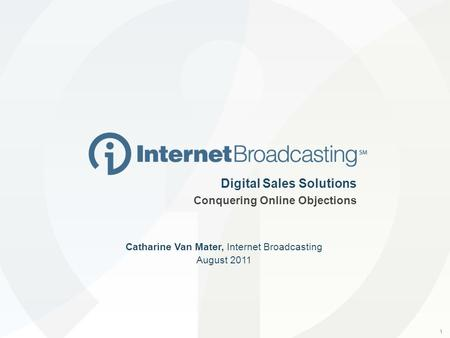 1 Digital Sales Solutions Conquering Online Objections Catharine Van Mater, Internet Broadcasting August 2011.