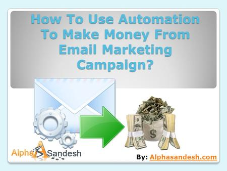 How To Use Automation To Make Money From Email Marketing Campaign? By: Alphasandesh.comAlphasandesh.com.