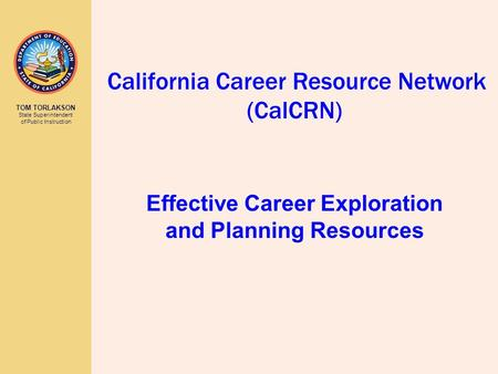 TOM TORLAKSON State Superintendent of Public Instruction California Career Resource Network (CalCRN) Effective Career Exploration and Planning Resources.