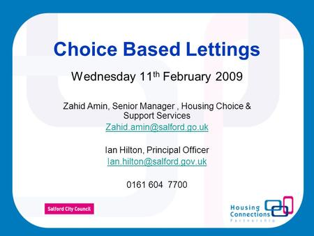 Choice Based Lettings Wednesday 11 th February 2009 Zahid Amin, Senior Manager, Housing Choice & Support Services Ian Hilton,